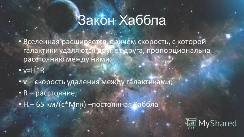 Закон Хаббла Вселенная расширяется, причем скорость, с которой галактики удаляются друг от друга, пропорциональна расстоянию между ними. v=H*R v – скорость удаления между галактиками; R – расстояние; Н – 65 км/(с*Мпк) –постоянная Хаббла