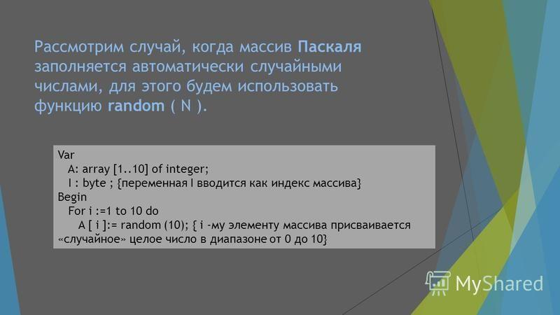 Рассмотрим случай, когда массив Паскаля заполняется автоматически случайными числами, для этого будем использовать функцию random ( N ). Var A: array [1..10] of integer; I : byte ; {переменная I вводится как индекс массива} Begin For i :=1 to 10 do A