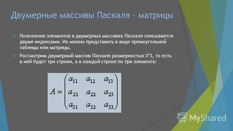 Двумерные массивы Паскаля – матрицы Положение элементов в двумерных массивах Паскаля описывается двумя индексами. Их можно представить в виде прямоугольной таблицы или матрицы. Рассмотрим двумерный массив Паскаля размерностью 3*3, то есть в ней будет