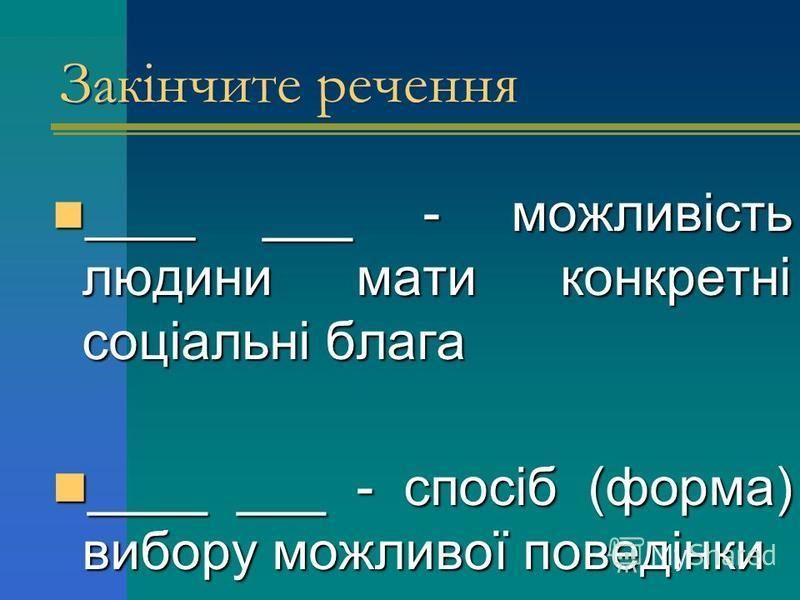 ____ ___ - можливість людини мати конкретні соціальні блага ____ ___ - можливість людини мати конкретні соціальні блага ____ ___ - спосіб (форма) вибору можливої поведінки ____ ___ - спосіб (форма) вибору можливої поведінки Закінчите речення
