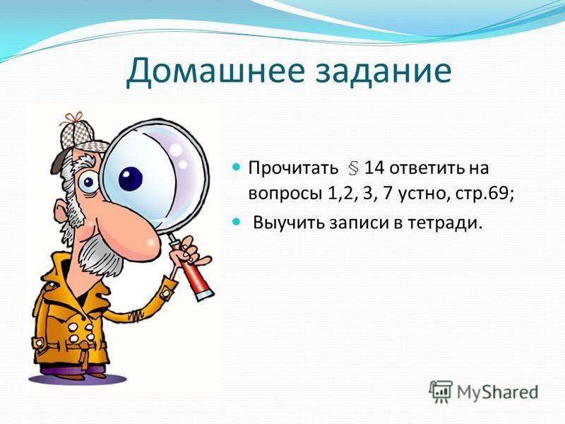 Домашнее задание Прочитать § 14 ответить на вопросы 1,2, 3, 7 устно, стр.69; Выучить записи в тетради.