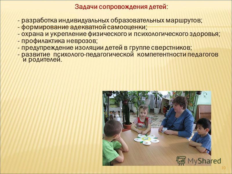 Задачи сопровождения детей: - разработка индивидуальных образовательных маршрутов; - формирование адекватной самооценки; - охрана и укрепление физического и психологического здоровья; - профилактика неврозов; - предупреждение изоляции детей в группе