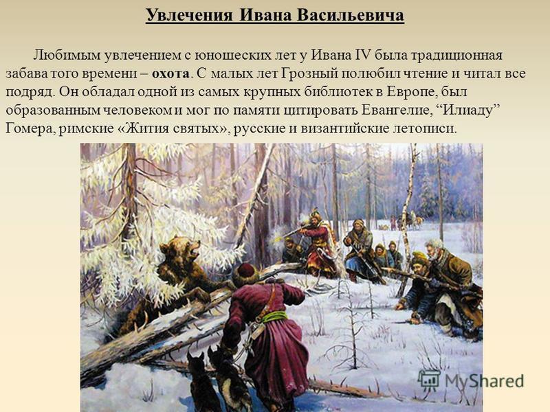 Увлечения Ивана Васильевича Любимым увлечением с юношеских лет у Ивана IV была традиционная забава того времени – охота. С малых лет Грозный полюбил чтение и читал все подряд. Он обладал одной из самых крупных библиотек в Европе, был образованным чел