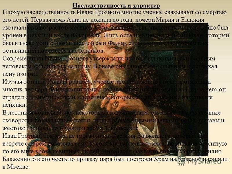 Наследственность и характер Плохую наследственность Ивана Грозного многие ученые связывают со смертью его детей. Первая дочь Анна не дожила до года, дочери Мария и Евдокия скончались в возрасте 6 месяцев. Сын Дмитрий был эпилептиком и случайно был ур
