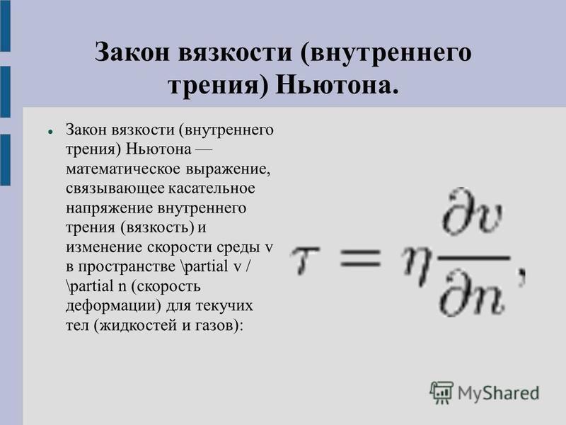 Закон вязкости (внутреннего трения) Ньютона. Закон вязкости (внутреннего трения) Ньютона математическое выражение, связывающее касательное напряжение внутреннего трения (вязкость) и изменение скорости среды v в пространстве \partial v / \partial n (с