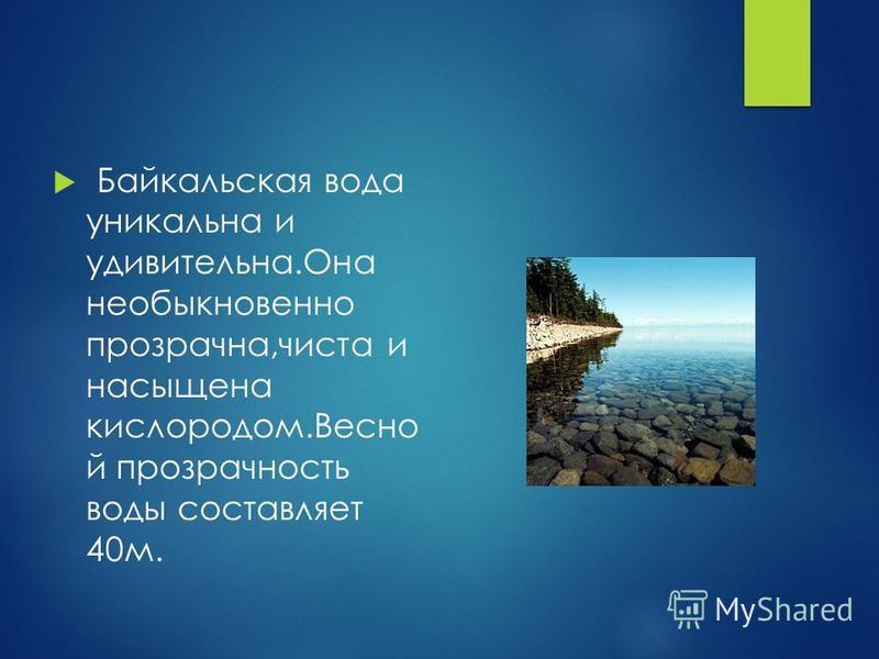 Байкальская вода уникальна и удивительна.Она необыкновенно прозрачна,чиста и насыщена кислородом.Весно й прозрачность воды составляет 40 м.