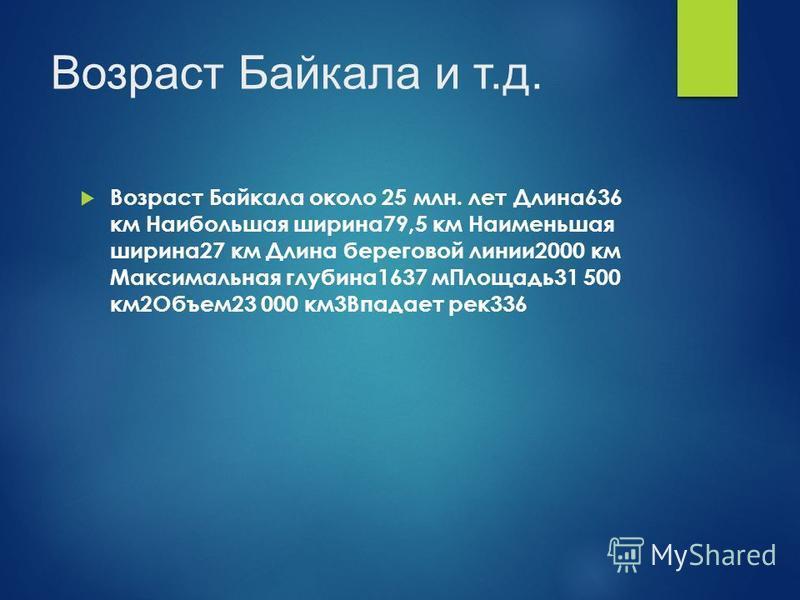 Возраст Байкала и т.д. Возраст Байкала около 25 млн. лет Длина 636 км Наибольшая ширина 79,5 км Наименьшая ширина 27 км Длина береговой линии 2000 км Максимальная глубина 1637 м Площадь 31 500 км 2Объем 23 000 км 3Впадает рек 336