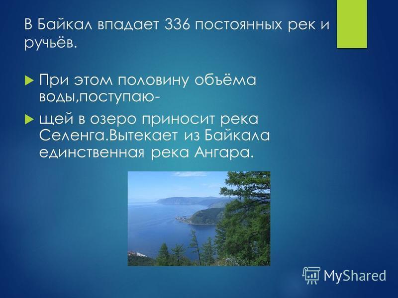 В Байкал впадает 336 постоянных рек и ручьёв. При этом половину объёма воды,поступаю- щей в озеро приносит река Селенга.Вытекает из Байкала единственная река Ангара.