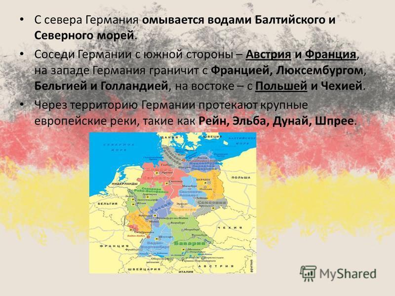 С севера Германия омывается водами Балтийского и Северного морей. Соседи Германии с южной стороны – Австрия и Франция, на западе Германия граничит с Францией, Люксембургом, Бельгией и Голландией, на востоке – с Польшей и Чехией. Через территорию Герм