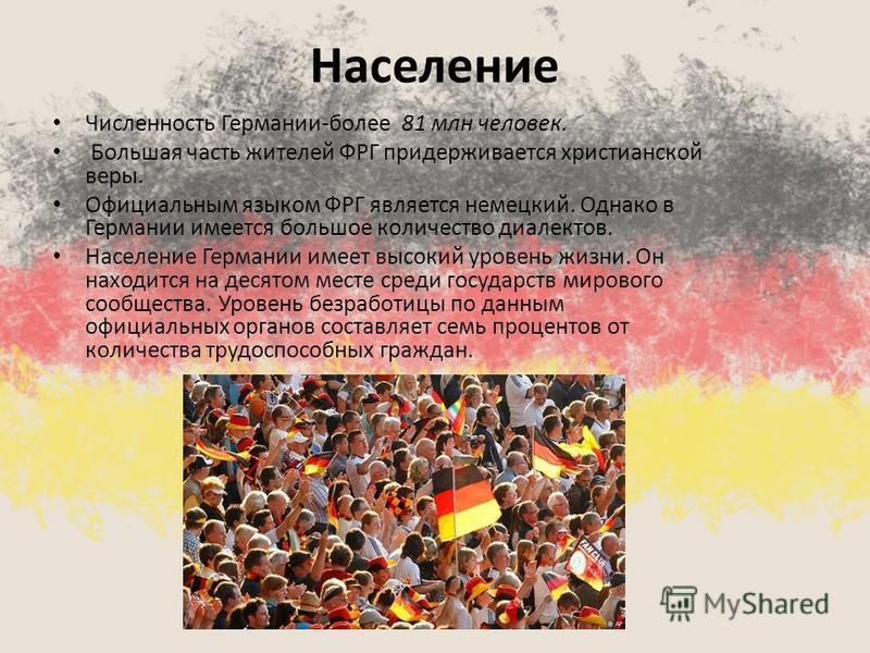 Население Численность Германии-более 81 млн человек. Большая часть жителей ФРГ придерживается христианской веры. Официальным языком ФРГ является немецкий. Однако в Германии имеется большое количество диалектов. Население Германии имеет высокий уровен