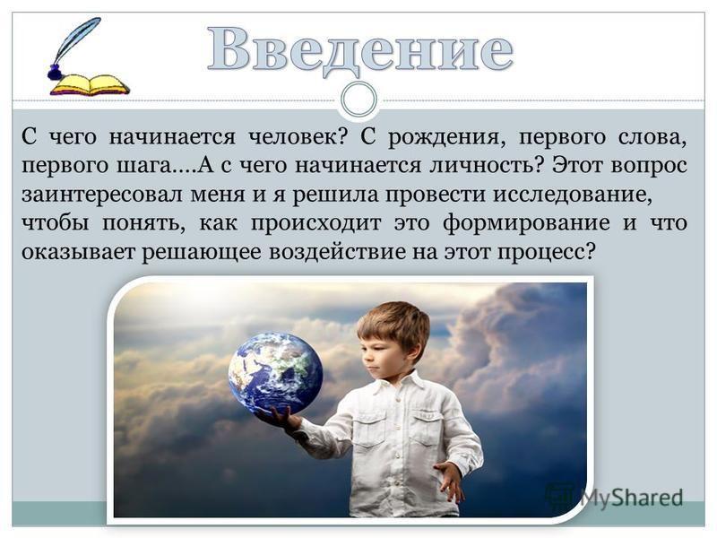 С чего начинается человек? С рождения, первого слова, первого шага….А с чего начинается личность? Этот вопрос заинтересовал меня и я решила провести исследование, чтобы понять, как происходит это формирование и что оказывает решающее воздействие на э