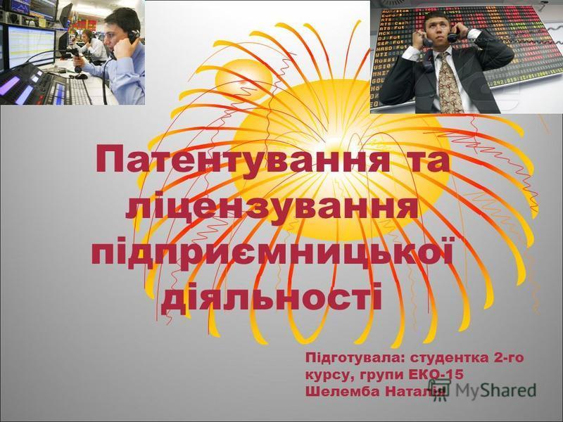Патентування та ліцензування підприємницької діяльності Підготувала: студентка 2-го курсу, групи ЕКО-15 Шелемба Наталія