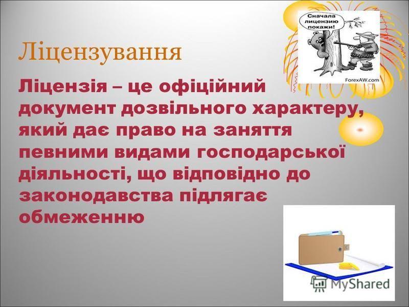 Ліцензування Ліцензія – це офіційний документ дозвільного характеру, який дає право на заняття певними видами господарської діяльності, що відповідно до законодавства підлягає обмеженню
