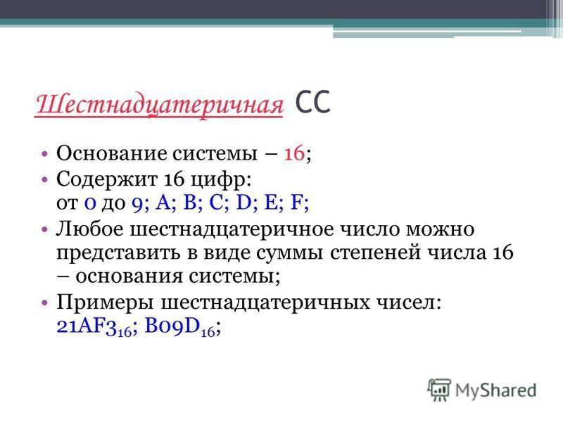 Шестнадцатеричная СС Основание системы – 16; Содержит 16 цифр: от 0 до 9; A; B; C; D; E; F; Любое шестнадцатеричное число можно представить в виде суммы степеней числа 16 – основания системы; Примеры шестнадцатеричных чисел: 21AF3 16 ; B09D 16 ;
