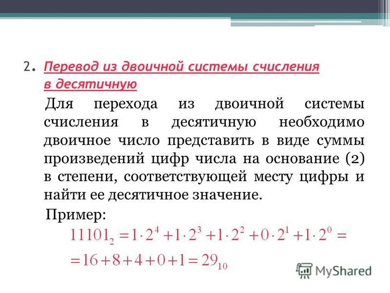 2. Перевод из двоичной системы счисления в десятичную Для перехода из двоичной системы счисления в десятичную необходимо двоичное число представить в виде суммы произведений цифр числа на основание (2) в степени, соответствующей месту цифры и найти е