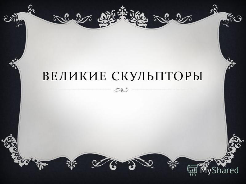 ВЕЛИКИЕ СКУЛЬПТОРЫ