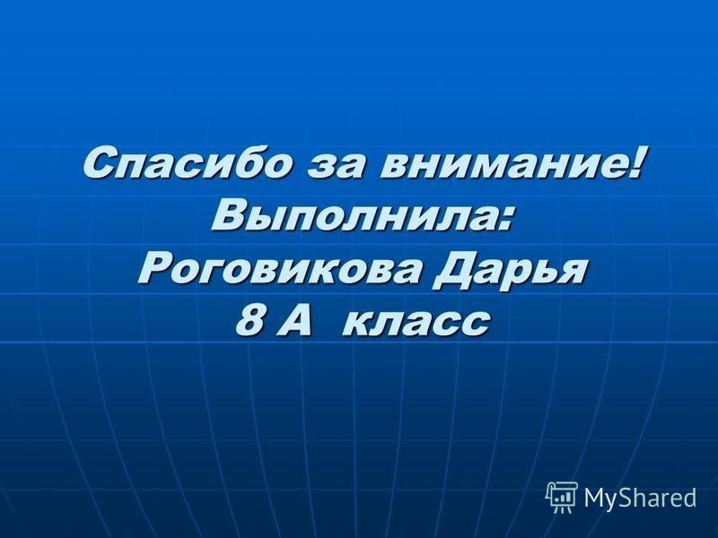 Спасибо за внимание! Выполнила: Роговикова Дарья 8 А класс