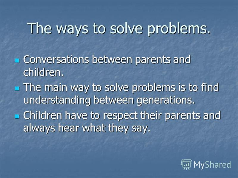 The ways to solve problems. Conversations between parents and children. Conversations between parents and children. The main way to solve problems is to find understanding between generations. The main way to solve problems is to find understanding b
