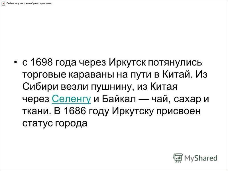 с 1698 года через Иркутск потянулись торговые караваны на пути в Китай. Из Сибири везли пушнину, из Китая через Селенгу и Байкал чай, сахар и ткани. В 1686 году Иркутску присвоен статус города Селенгу