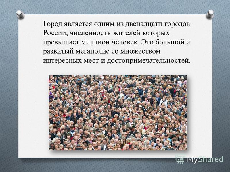 Город является одним из двенадцати городов России, численность жителей которых превышает миллион человек. Это большой и развитый мегаполис со множеством интересных мест и достопримечательностей.