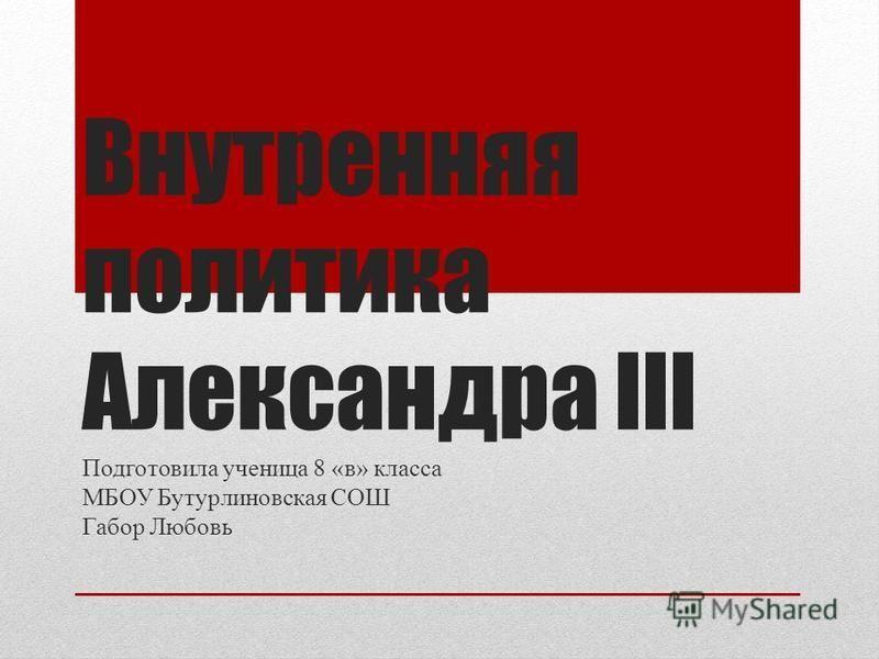 Внутренняя политика Александра III Подготовила ученица 8 «в» класса МБОУ Бутурлиновская СОШ Габор Любовь