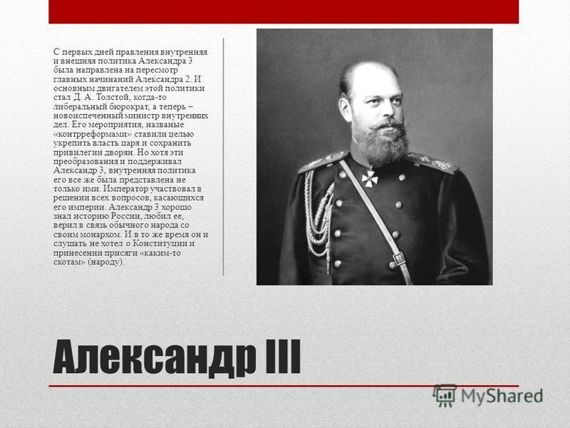 Александр III С первых дней правления внутренняя и внешняя политика Александра 3 была направлена на пересмотр главных начинаний Александра 2. И основным двигателем этой политики стал Д. А. Толстой, когда-то либеральный бюрократ, а теперь – новоиспече