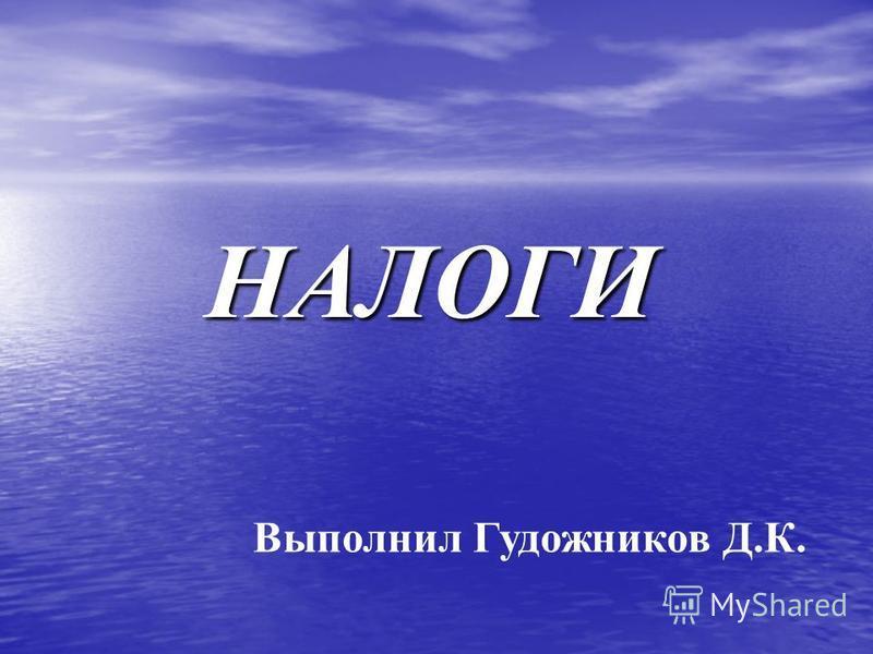 НАЛОГИ Выполнил Гудожников Д.К.