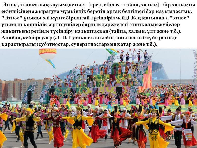Этнос, этникалық қауымдастық - [грек, ethnos - тайпа, халық] - бір халықты екіншісінен ажыратуға мүмкіндік беретін ортақ белгілері бар қауымдастық.