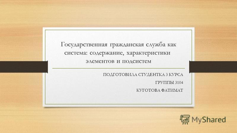 Государственная гражданская служба как система: содержание, характеристики элементов и подсистем ПОДГОТОВИЛА СТУДЕНТКА 3 КУРСА ГРУППЫ 3104 КУГОТОВА ФАТИМАТ