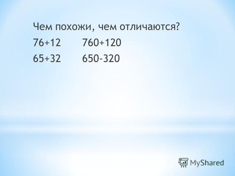 Чем похожи, чем отличаются? 76+12 760+120 65+32 650-320