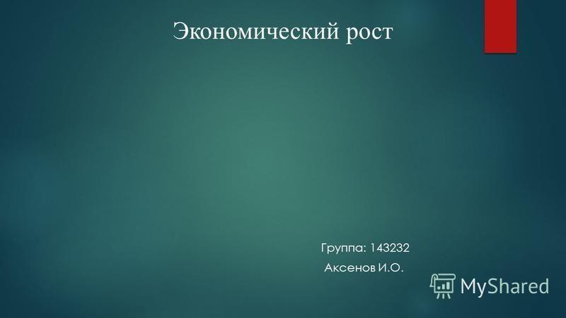 Экономический рост Группа: 143232 Аксенов И.О.
