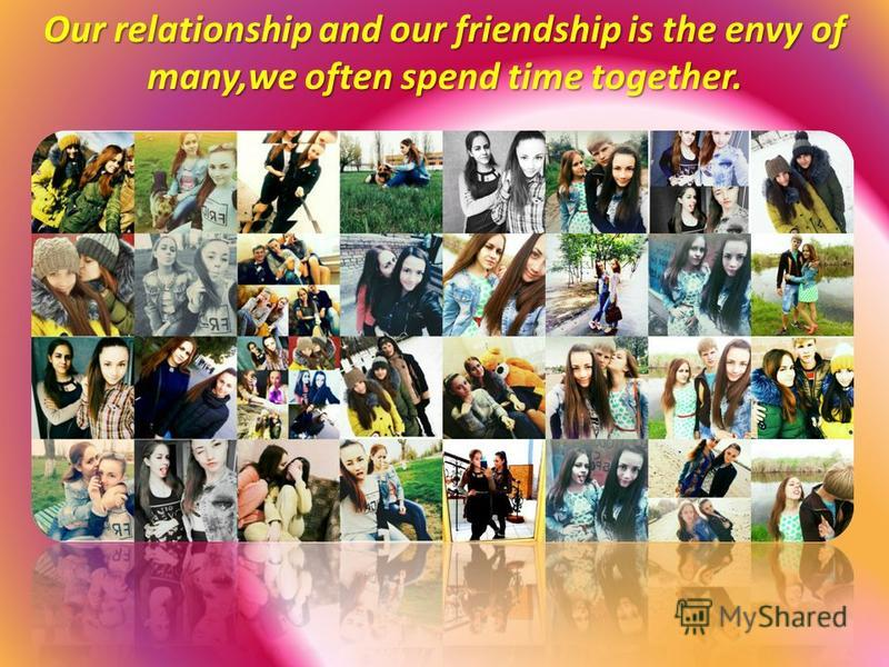 Our relationship and our friendship is the envy of many,we often spend time together.
