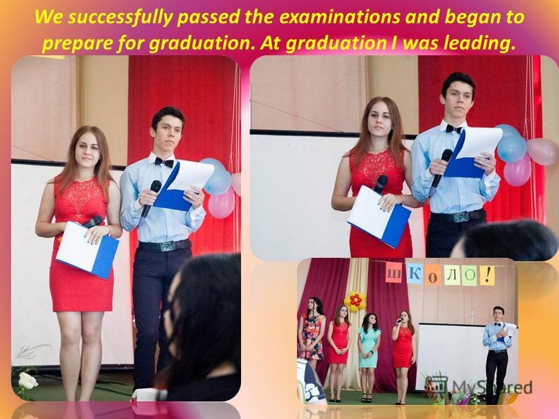We successfully passed the examinations and began to prepare for graduation. At graduation I was leading.