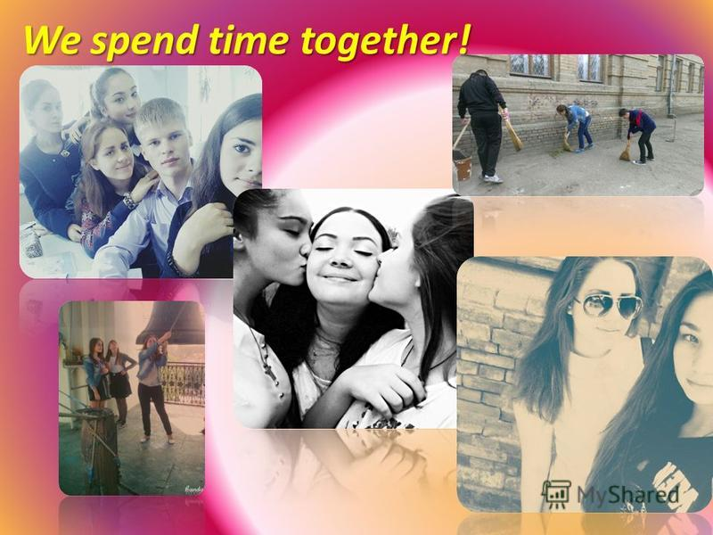 We spend time together!