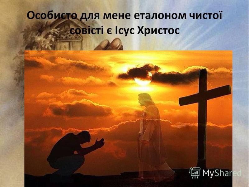 Особисто для мене еталоном чистої совісті є Ісус Христос