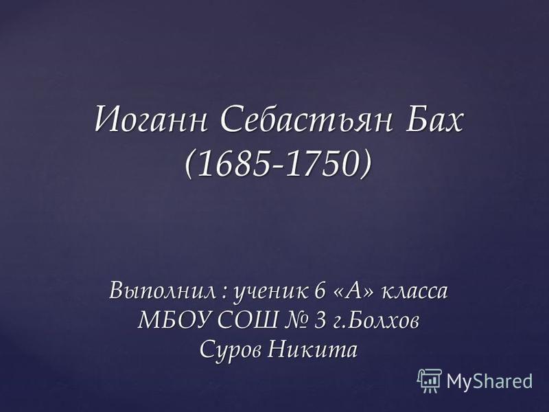 Иоганн Себастьян Бах (1685-1750) Выполнил : ученик 6 «А» класса МБОУ СОШ 3 г.Болхов Суров Никита