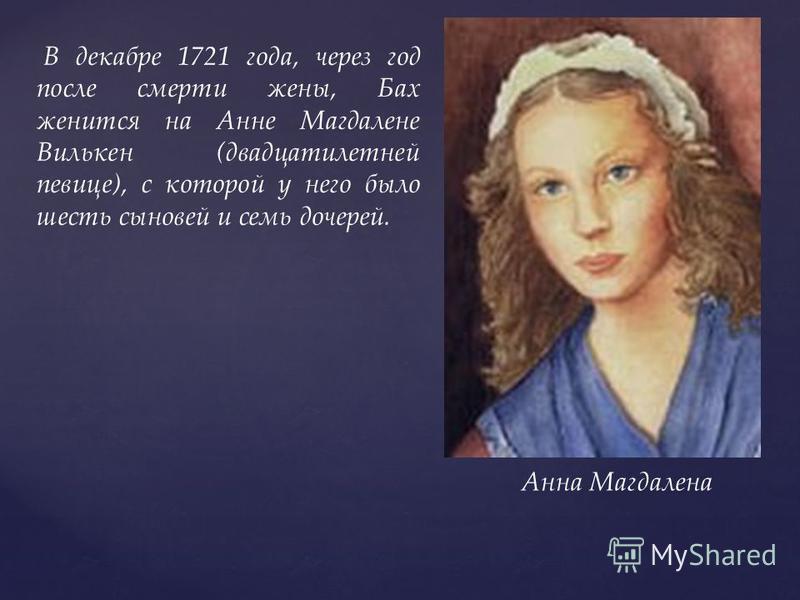 В декабре 1721 года, через год после смерти жены, Бах женится на Анне Магдалене Вилькен (двадцатилетней певице), c которой у него было шесть сыновей и семь дочерей. Анна Магдалена