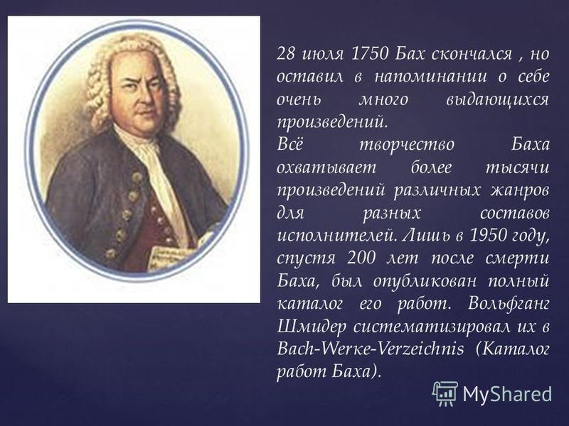 28 июля 1750 Бах скончался, но оставил в напоминании о себе очень много выдающихся произведений. Всё творчество Баха охватывает более тысячи произведений различных жанров для разных составов исполнителей. Лишь в 1950 году, спустя 200 лет после смерти