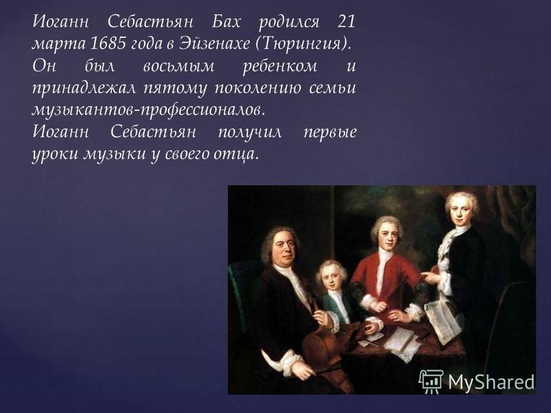 Иоганн Себастьян Бах родился 21 марта 1685 года в Эйзенахе (Тюрингия). Он был восьмым ребенком и принадлежал пятому поколению семьи музыкантов-профессионалов. Иоганн Себастьян получил первые уроки музыки у своего отца.