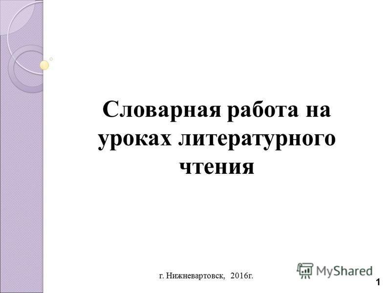 г. Нижневартовск, 2016 г. 1 Словарная работа на уроках литературного чтения