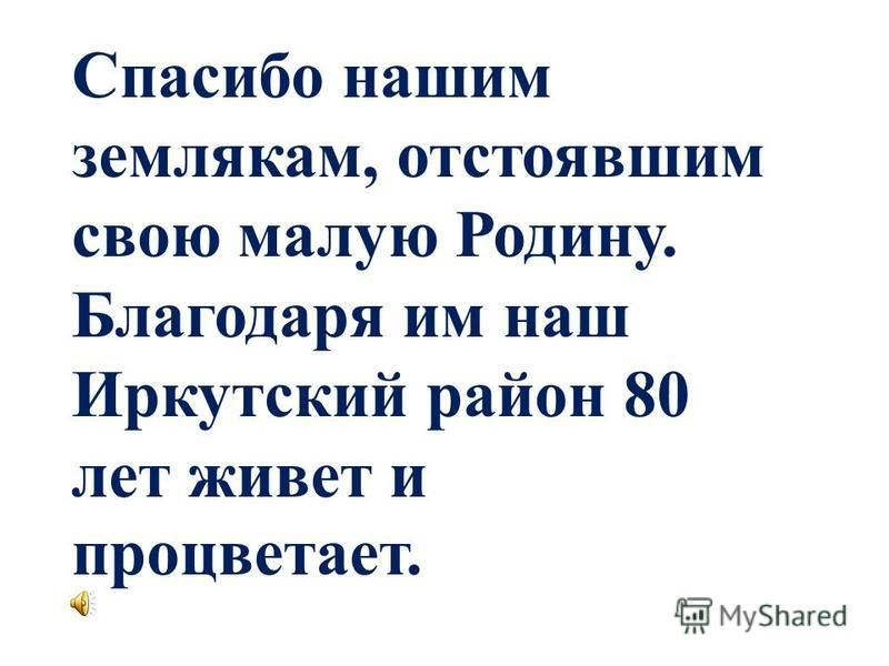 Спасибо нашим землякам, отстоявшим свою малую Родину. Благодаря им наш Иркутский район 80 лет живет и процветает.