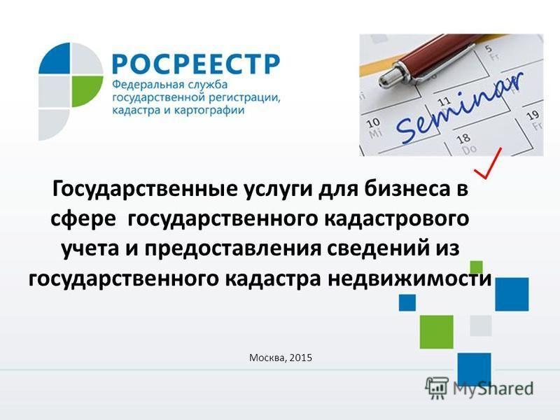 Государственные услуги для бизнеса в сфере государственного кадастрового учета и предоставления сведений из государственного кадастра недвижимости Москва, 2015