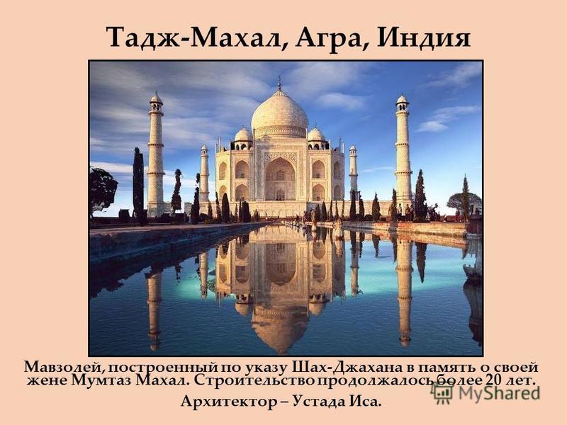 Тадж-Махал, Агра, Индия Мавзолей, построенный по указу Шах-Джахана в память о своей жене Мумтаз Махал. Строительство продолжалось более 20 лет. Архитектор – Устада Иса.