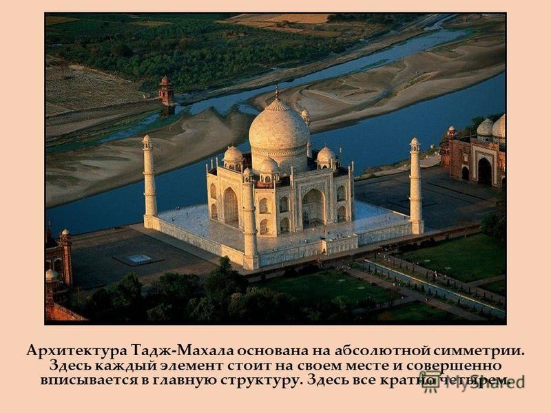 Архитектура Тадж-Махала основана на абсолютной симметрии. Здесь каждый элемент стоит на своем месте и совершенно вписывается в главную структуру. Здесь все кратно четырем.
