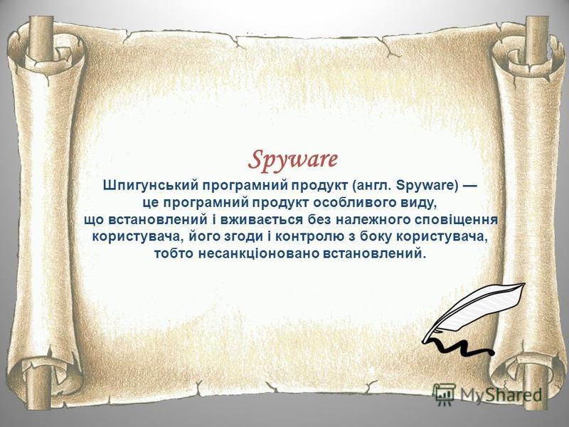 Spyware Шпигунський програмний продукт (англ. Spyware) це програмний продукт особливого виду, що встановлений і вживається без належного сповіщення користувача, його згоди і контролю з боку користувача, тобто несанкціоновано встановлений.