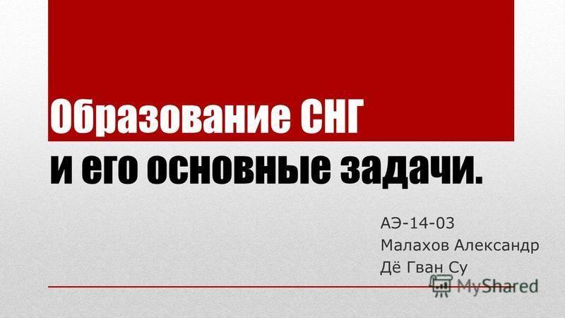 Образование СНГ и его основные задачи. АЭ-14-03 Малахов Александр Дё Гван Су