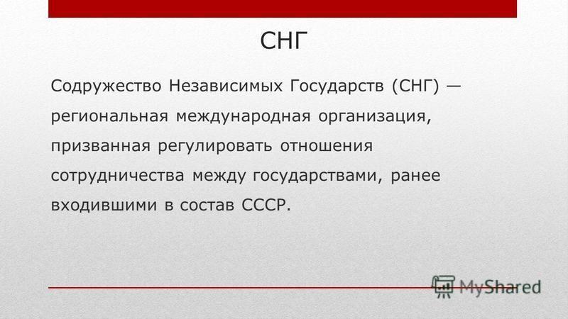 СНГ Содружество Независимых Государств (СНГ) региональная международная организация, призванная регулировать отношения сотрудничества между государствами, ранее входившими в состав СССР.
