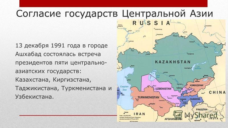 Согласие государств Центральной Азии 13 декабря 1991 года в городе Ашхабад состоялась встреча президентов пяти центрально- азиатских государств: Казахстана, Киргизстана, Таджикистана, Туркменистана и Узбекистана.