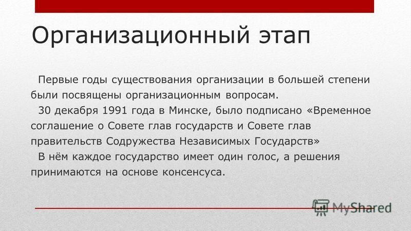 Организационный этап Первые годы существования организации в большей степени были посвящены организационным вопросам. 30 декабря 1991 года в Минске, было подписано «Временное соглашение о Совете глав государств и Совете глав правительств Содружества