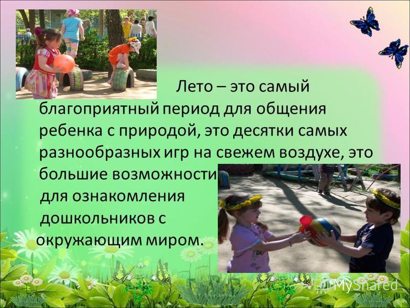Лето – это самый благоприятный период для общения ребенка с природой, это десятки самых разнообразных игр на свежем воздухе, это большие возможности для ознакомления дошкольников с окружающим миром.